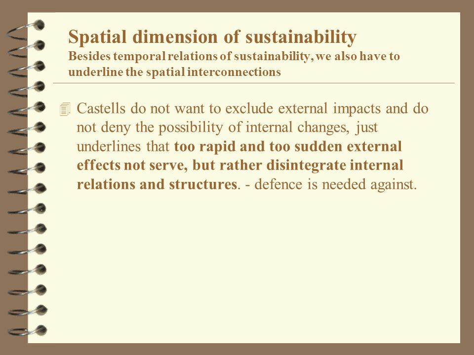 Spatial dimension of sustainability Besides temporal relations of sustainability, we also have to underline the spatial interconnections 4 Castells do not want to exclude external impacts and do not deny the possibility of internal changes, just underlines that too rapid and too sudden external effects not serve, but rather disintegrate internal relations and structures.
