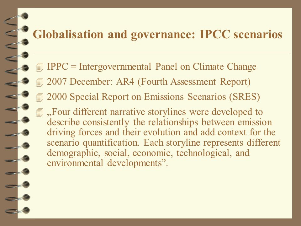 "4 IPPC = Intergovernmental Panel on Climate Change 4 2007 December: AR4 (Fourth Assessment Report) 4 2000 Special Report on Emissions Scenarios (SRES) 4 ""Four different narrative storylines were developed to describe consistently the relationships between emission driving forces and their evolution and add context for the scenario quantification."