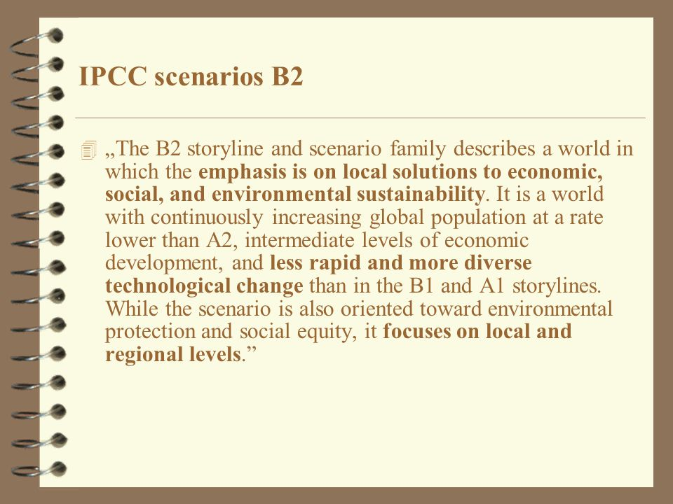 "4 ""The B2 storyline and scenario family describes a world in which the emphasis is on local solutions to economic, social, and environmental sustainability."