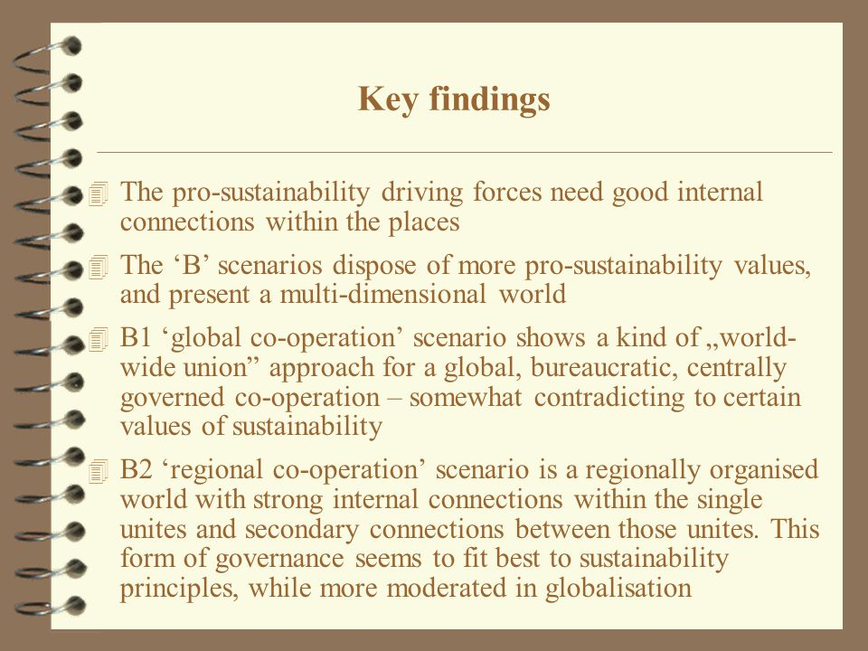"4 The pro-sustainability driving forces need good internal connections within the places 4 The 'B' scenarios dispose of more pro-sustainability values, and present a multi-dimensional world 4 B1 'global co-operation' scenario shows a kind of ""world- wide union approach for a global, bureaucratic, centrally governed co-operation – somewhat contradicting to certain values of sustainability 4 B2 'regional co-operation' scenario is a regionally organised world with strong internal connections within the single unites and secondary connections between those unites."
