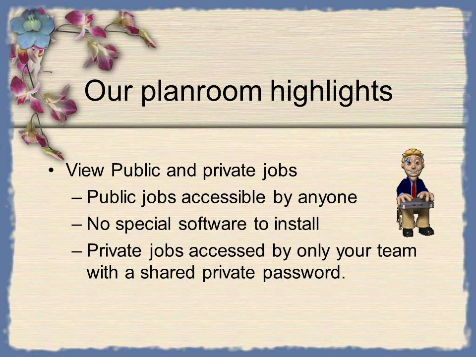 Our planroom highlights View Public and private jobs –Public jobs accessible by anyone –No special software to install –Private jobs accessed by only your team with a shared private password.
