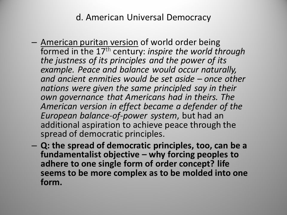 d. American Universal Democracy – American puritan version of world order being formed in the 17 th century: inspire the world through the justness of