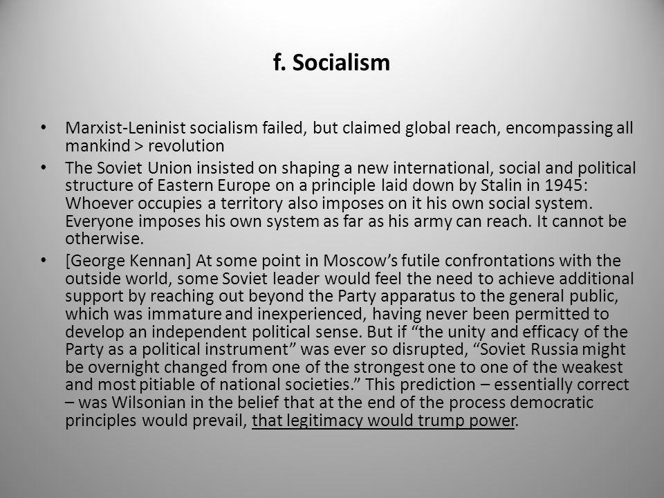 f. Socialism Marxist-Leninist socialism failed, but claimed global reach, encompassing all mankind > revolution The Soviet Union insisted on shaping a