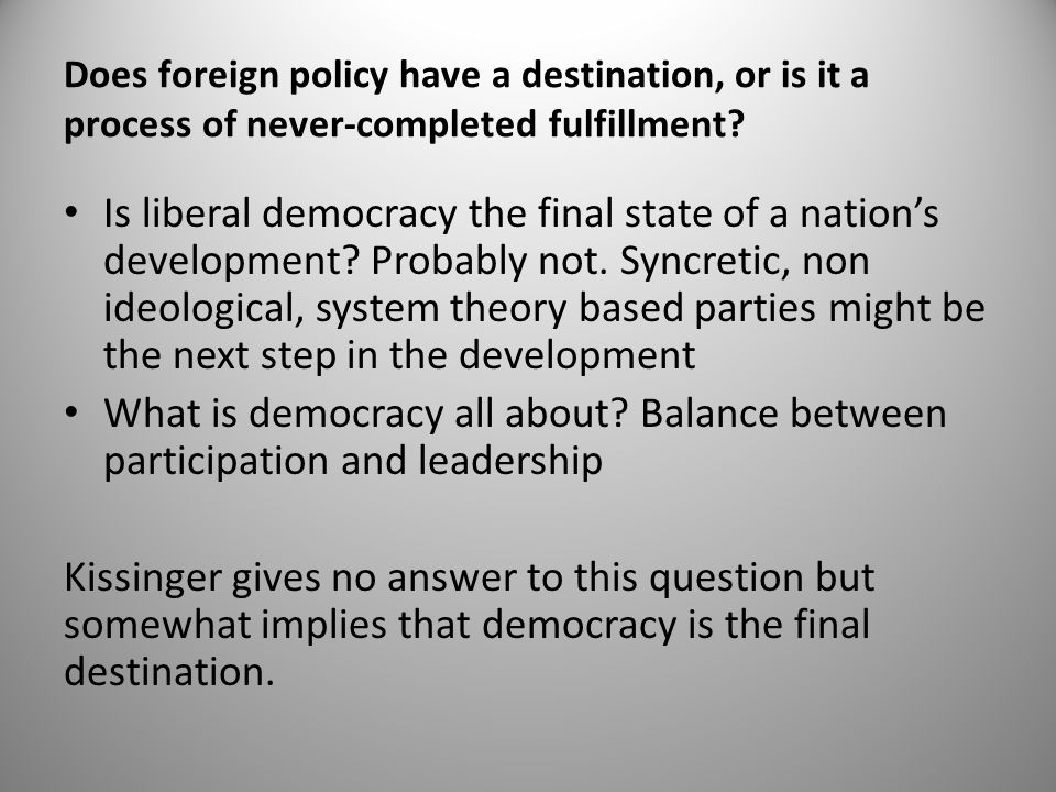 Does foreign policy have a destination, or is it a process of never-completed fulfillment? Is liberal democracy the final state of a nation's developm