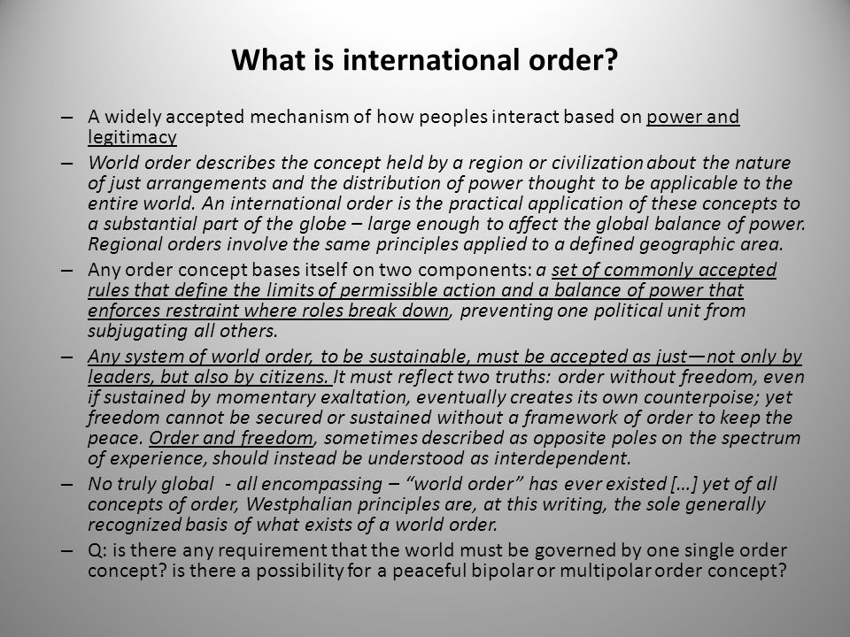 What is international order? – A widely accepted mechanism of how peoples interact based on power and legitimacy – World order describes the concept h