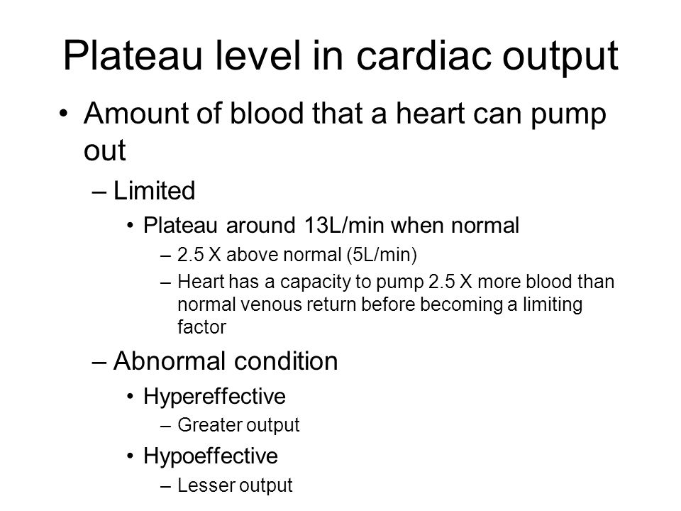 Plateau level in cardiac output Amount of blood that a heart can pump out –Limited Plateau around 13L/min when normal –2.5 X above normal (5L/min) –Heart has a capacity to pump 2.5 X more blood than normal venous return before becoming a limiting factor –Abnormal condition Hypereffective –Greater output Hypoeffective –Lesser output