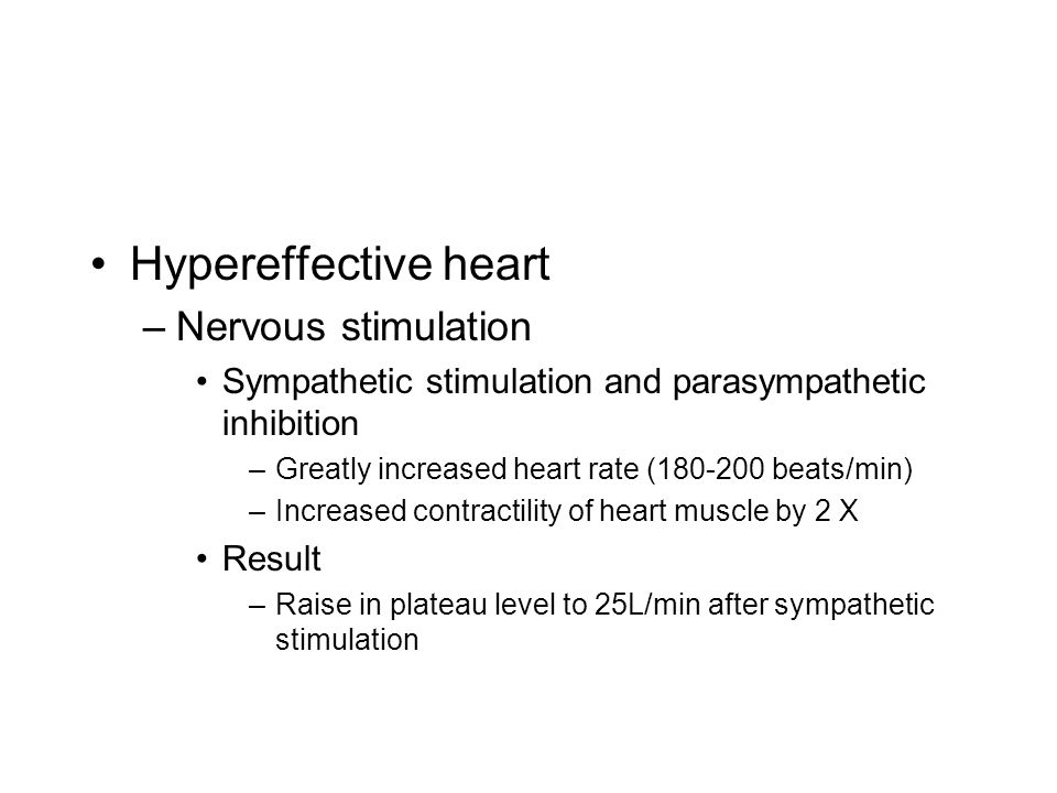 Hypereffective heart –Nervous stimulation Sympathetic stimulation and parasympathetic inhibition –Greatly increased heart rate (180-200 beats/min) –In
