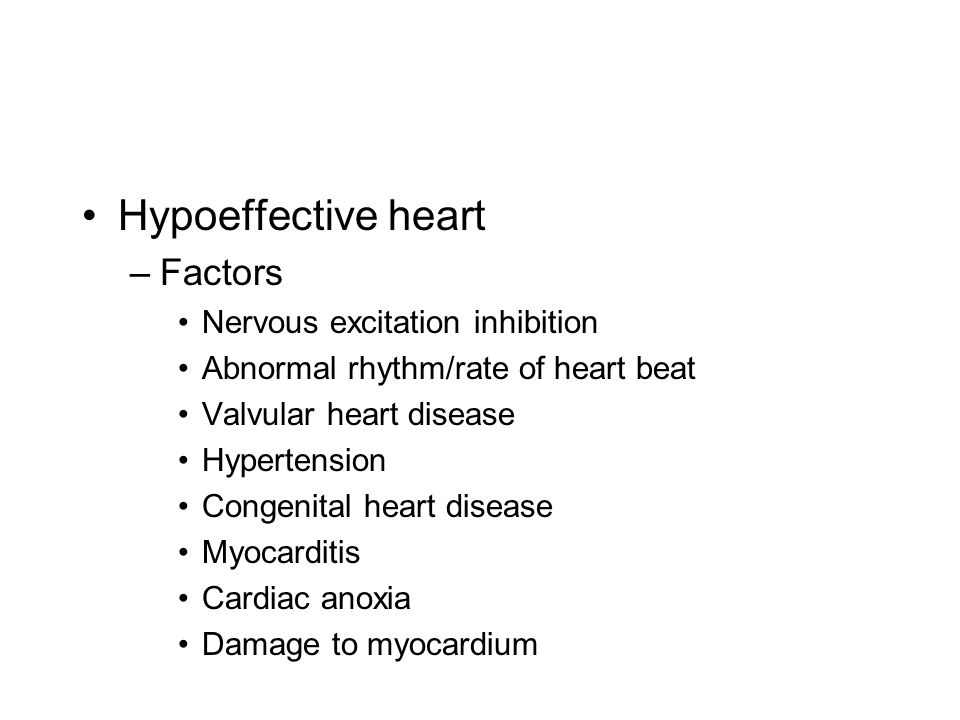 Hypoeffective heart –Factors Nervous excitation inhibition Abnormal rhythm/rate of heart beat Valvular heart disease Hypertension Congenital heart dis