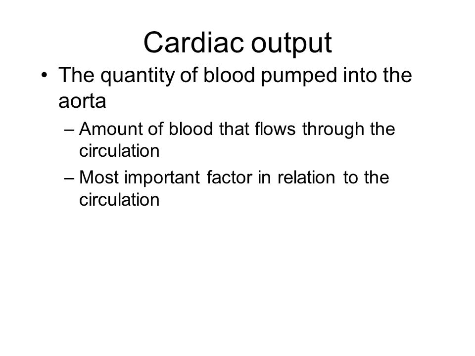 Cardiac output The quantity of blood pumped into the aorta –Amount of blood that flows through the circulation –Most important factor in relation to t