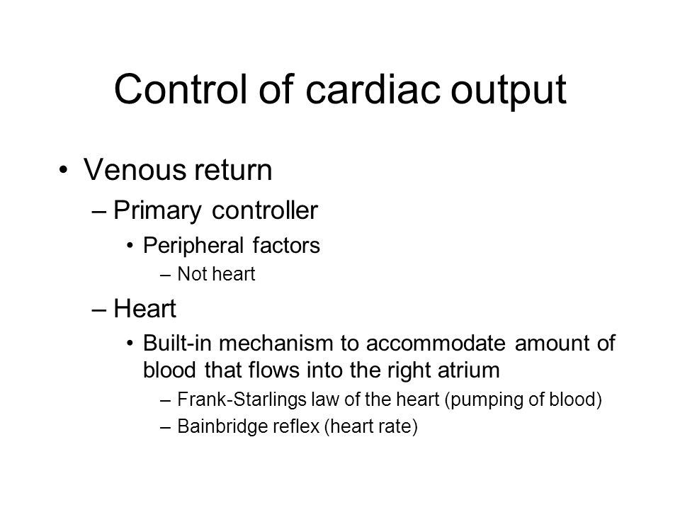 Control of cardiac output Venous return –Primary controller Peripheral factors –Not heart –Heart Built-in mechanism to accommodate amount of blood tha