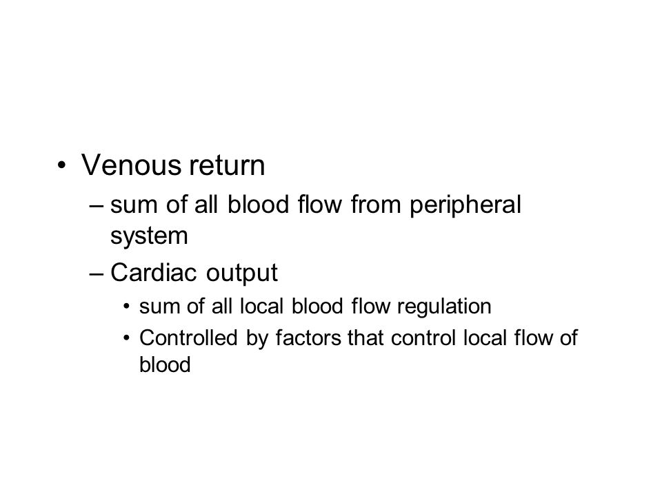 Venous return –sum of all blood flow from peripheral system –Cardiac output sum of all local blood flow regulation Controlled by factors that control