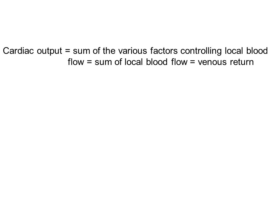 Cardiac output = sum of the various factors controlling local blood flow = sum of local blood flow = venous return