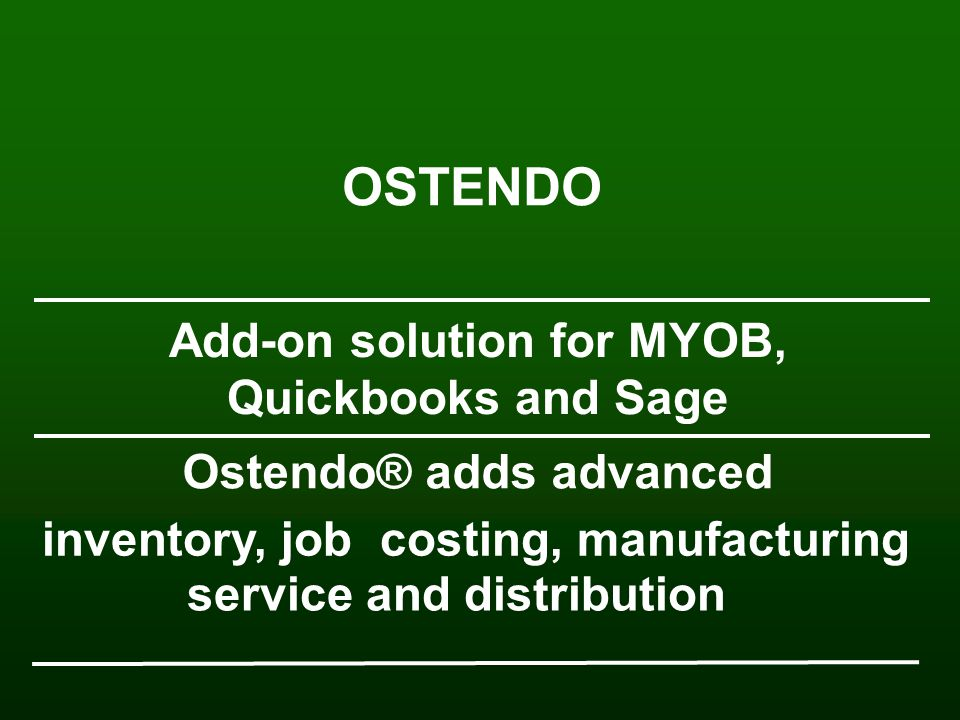 inventory, job costing, manufacturing service and distribution Ostendo® adds advanced Add-on solution for MYOB, Quickbooks and Sage OSTENDO