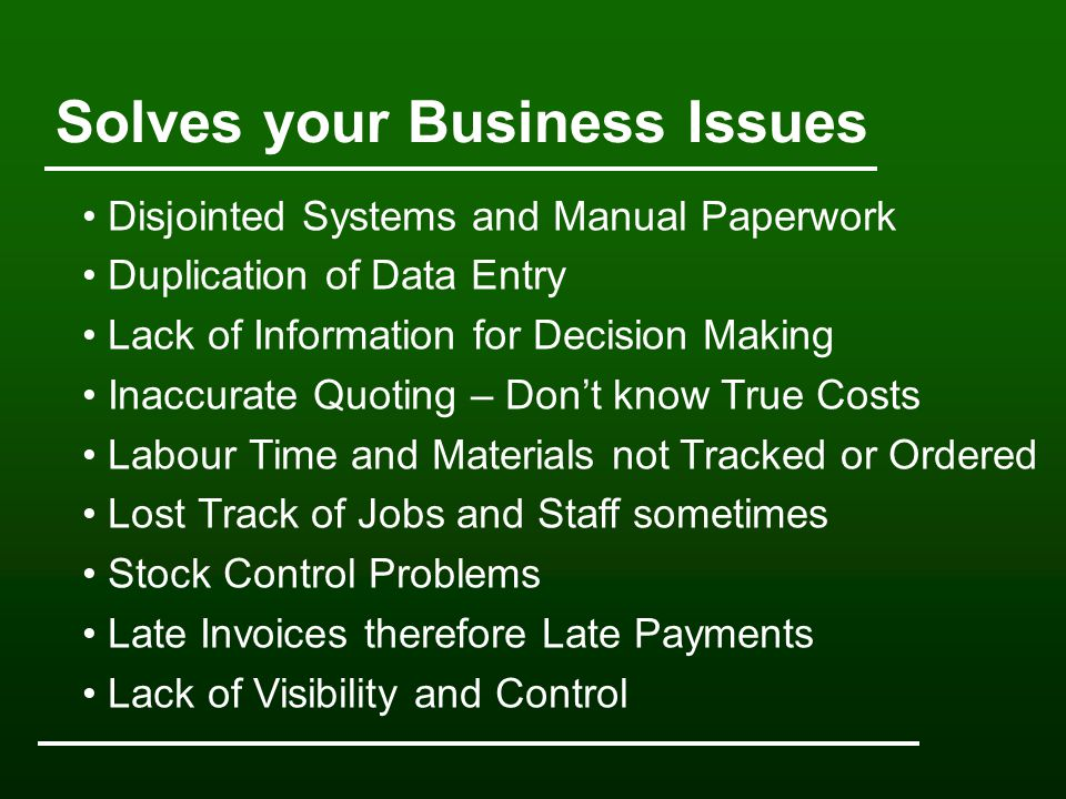 Solves your Business Issues Disjointed Systems and Manual Paperwork Duplication of Data Entry Lack of Information for Decision Making Inaccurate Quoting – Don't know True Costs Labour Time and Materials not Tracked or Ordered Lost Track of Jobs and Staff sometimes Stock Control Problems Late Invoices therefore Late Payments Lack of Visibility and Control