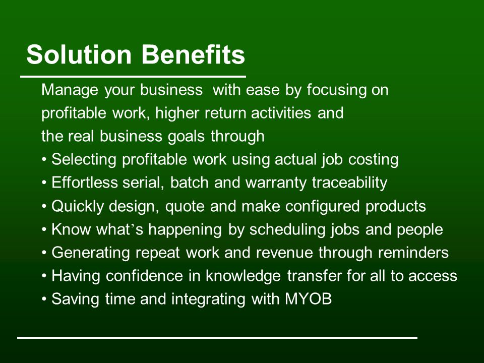 Solution Benefits Manage your business with ease by focusing on profitable work, higher return activities and the real business goals through Selecting profitable work using actual job costing Effortless serial, batch and warranty traceability Quickly design, quote and make configured products Know what ' s happening by scheduling jobs and people Generating repeat work and revenue through reminders Having confidence in knowledge transfer for all to access Saving time and integrating with MYOB