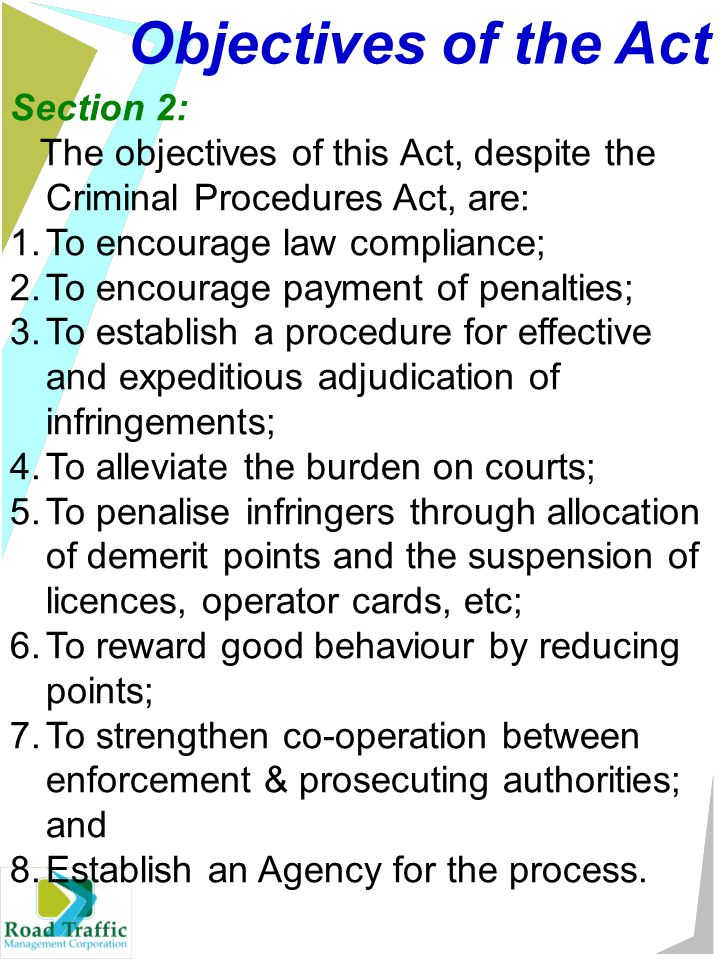 Objectives of the Act Section 2: The objectives of this Act, despite the Criminal Procedures Act, are: 1.To encourage law compliance; 2.To encourage payment of penalties; 3.To establish a procedure for effective and expeditious adjudication of infringements; 4.To alleviate the burden on courts; 5.To penalise infringers through allocation of demerit points and the suspension of licences, operator cards, etc; 6.To reward good behaviour by reducing points; 7.To strengthen co-operation between enforcement & prosecuting authorities; and 8.Establish an Agency for the process.
