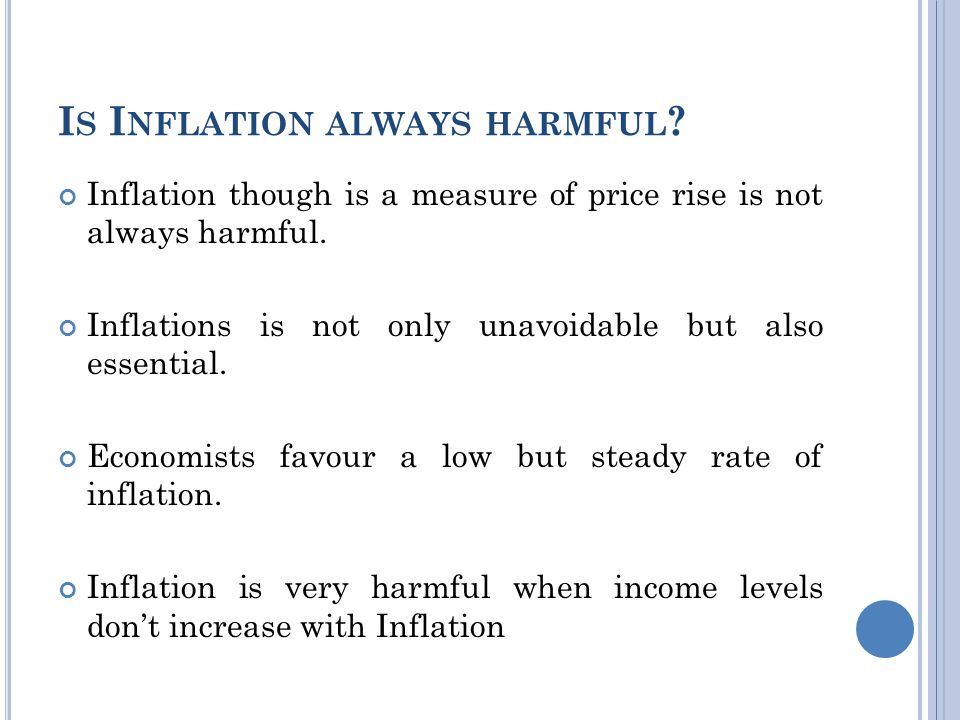 I S I NFLATION ALWAYS HARMFUL . Inflation though is a measure of price rise is not always harmful.