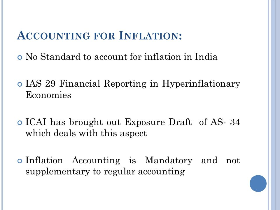 A CCOUNTING FOR I NFLATION : No Standard to account for inflation in India IAS 29 Financial Reporting in Hyperinflationary Economies ICAI has brought out Exposure Draft of AS- 34 which deals with this aspect Inflation Accounting is Mandatory and not supplementary to regular accounting