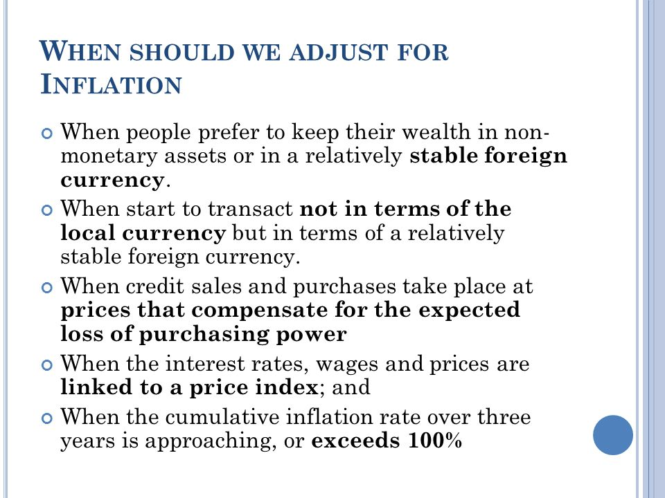 W HEN SHOULD WE ADJUST FOR I NFLATION When people prefer to keep their wealth in non- monetary assets or in a relatively stable foreign currency.