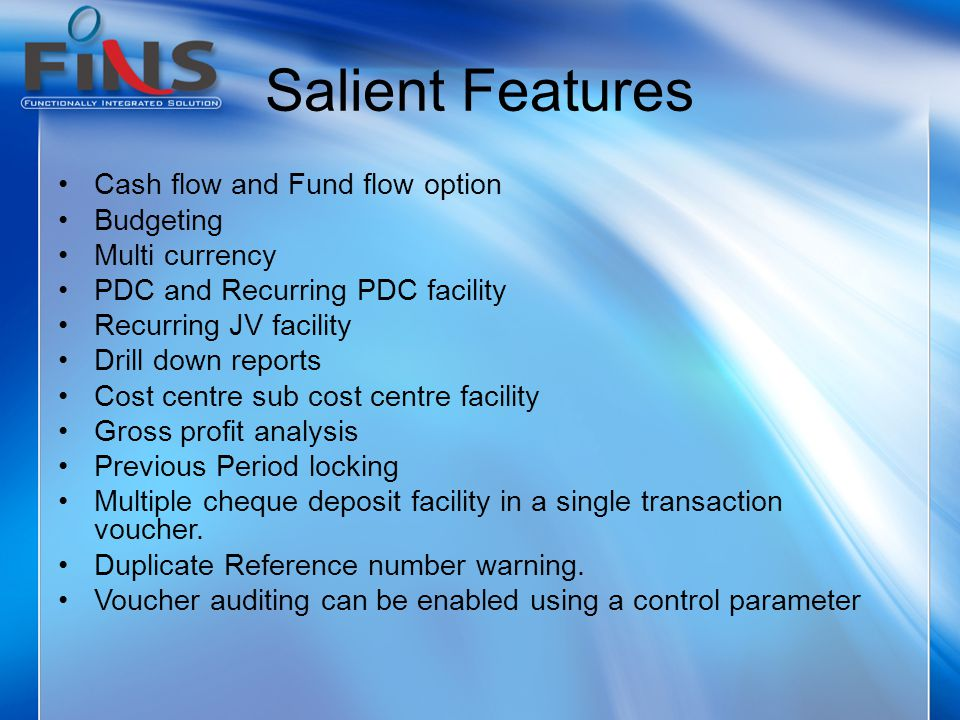 Salient Features Cash flow and Fund flow option Budgeting Multi currency PDC and Recurring PDC facility Recurring JV facility Drill down reports Cost centre sub cost centre facility Gross profit analysis Previous Period locking Multiple cheque deposit facility in a single transaction voucher.
