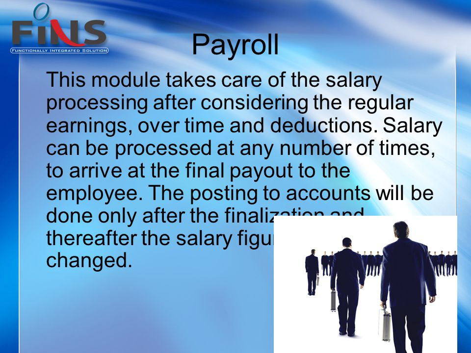 Payroll This module takes care of the salary processing after considering the regular earnings, over time and deductions.