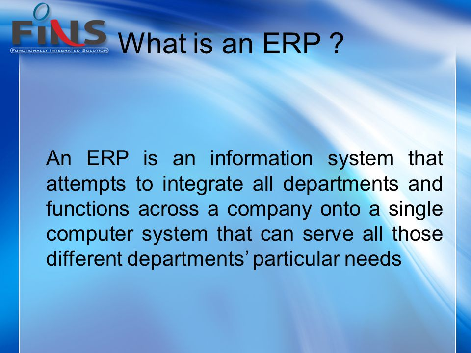 What is an ERP ? An ERP is an information system that attempts to integrate all departments and functions across a company onto a single computer syst