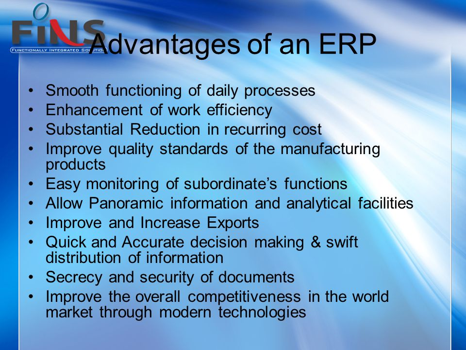 Advantages of an ERP Smooth functioning of daily processes Enhancement of work efficiency Substantial Reduction in recurring cost Improve quality stan