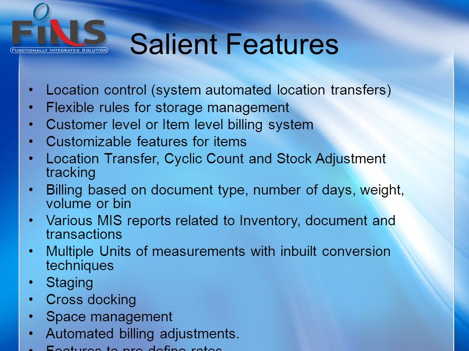 Salient Features Location control (system automated location transfers) Flexible rules for storage management Customer level or Item level billing system Customizable features for items Location Transfer, Cyclic Count and Stock Adjustment tracking Billing based on document type, number of days, weight, volume or bin Various MIS reports related to Inventory, document and transactions Multiple Units of measurements with inbuilt conversion techniques Staging Cross docking Space management Automated billing adjustments.