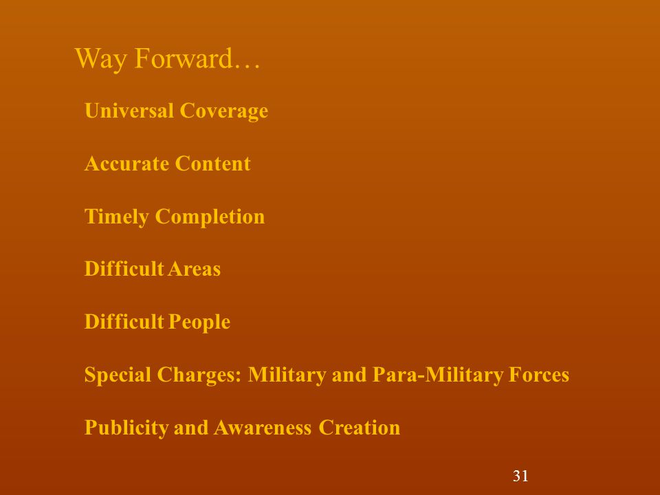 Universal Coverage Accurate Content Timely Completion Difficult Areas Difficult People Special Charges: Military and Para-Military Forces Publicity and Awareness Creation Way Forward… 31