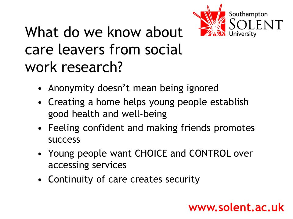 Anonymity doesn't mean being ignored Creating a home helps young people establish good health and well-being Feeling confident and making friends promotes success Young people want CHOICE and CONTROL over accessing services Continuity of care creates security What do we know about care leavers from social work research