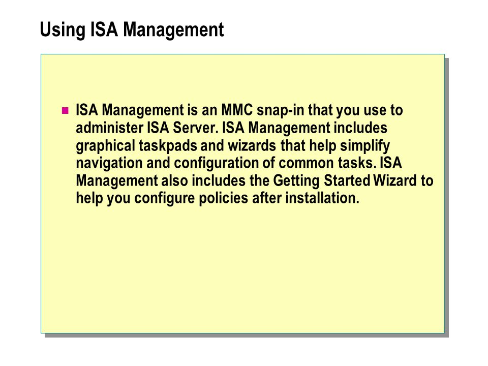 Using ISA Management ISA Management is an MMC snap-in that you use to administer ISA Server. ISA Management includes graphical taskpads and wizards th