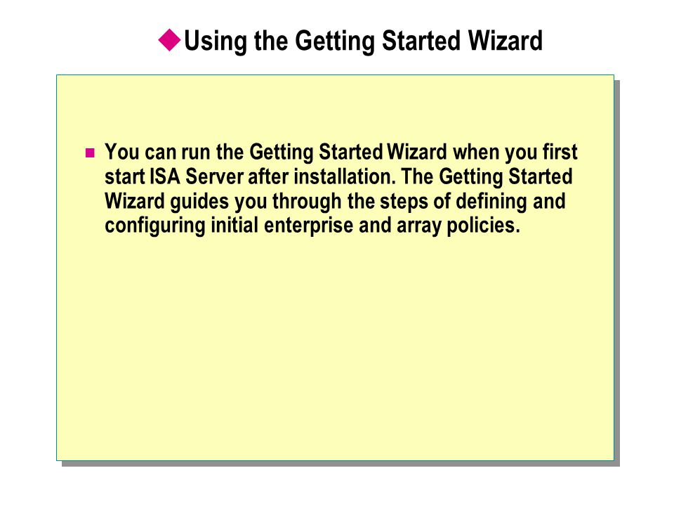  Using the Getting Started Wizard You can run the Getting Started Wizard when you first start ISA Server after installation. The Getting Started Wiza