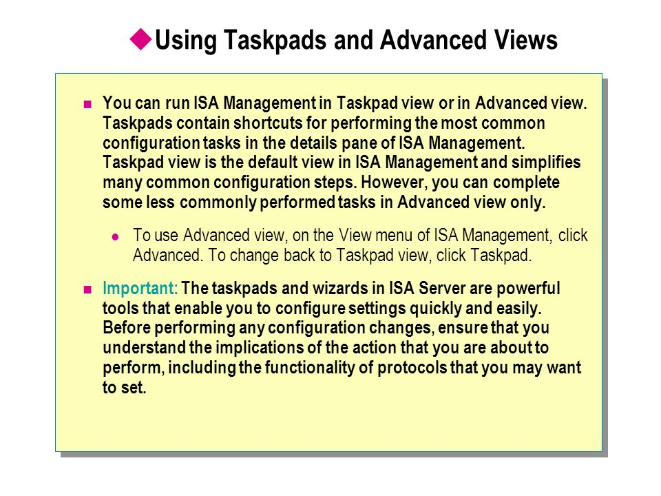  Using Taskpads and Advanced Views You can run ISA Management in Taskpad view or in Advanced view. Taskpads contain shortcuts for performing the most