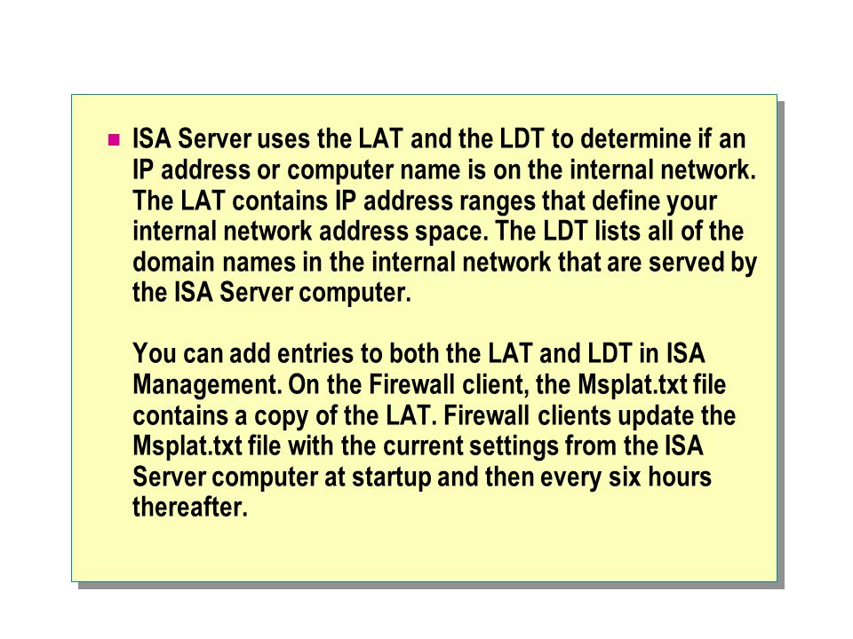 ISA Server uses the LAT and the LDT to determine if an IP address or computer name is on the internal network. The LAT contains IP address ranges that