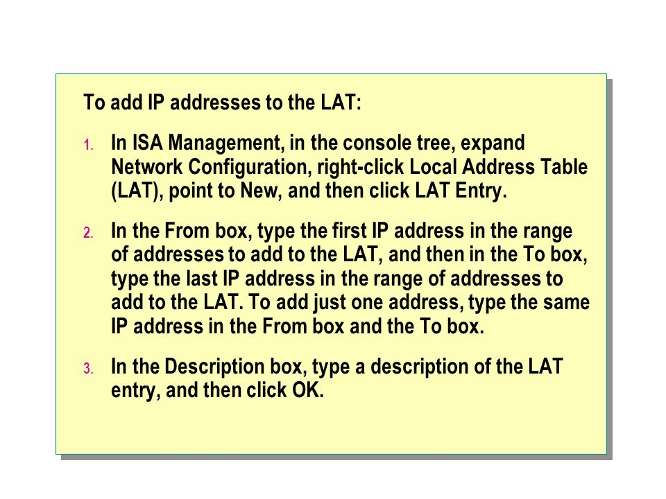 To add IP addresses to the LAT: 1. In ISA Management, in the console tree, expand Network Configuration, right-click Local Address Table (LAT), point