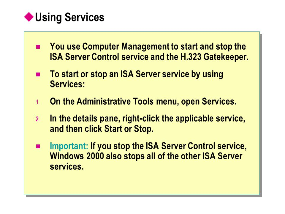  Using Services You use Computer Management to start and stop the ISA Server Control service and the H.323 Gatekeeper. To start or stop an ISA Server