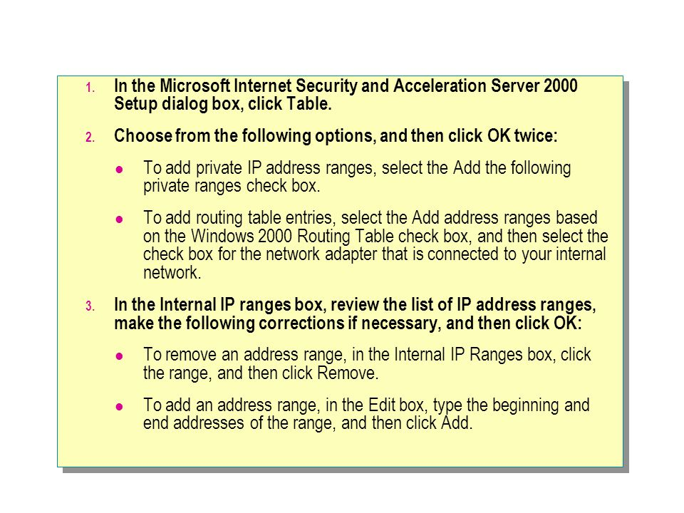 1. In the Microsoft Internet Security and Acceleration Server 2000 Setup dialog box, click Table. 2. Choose from the following options, and then click