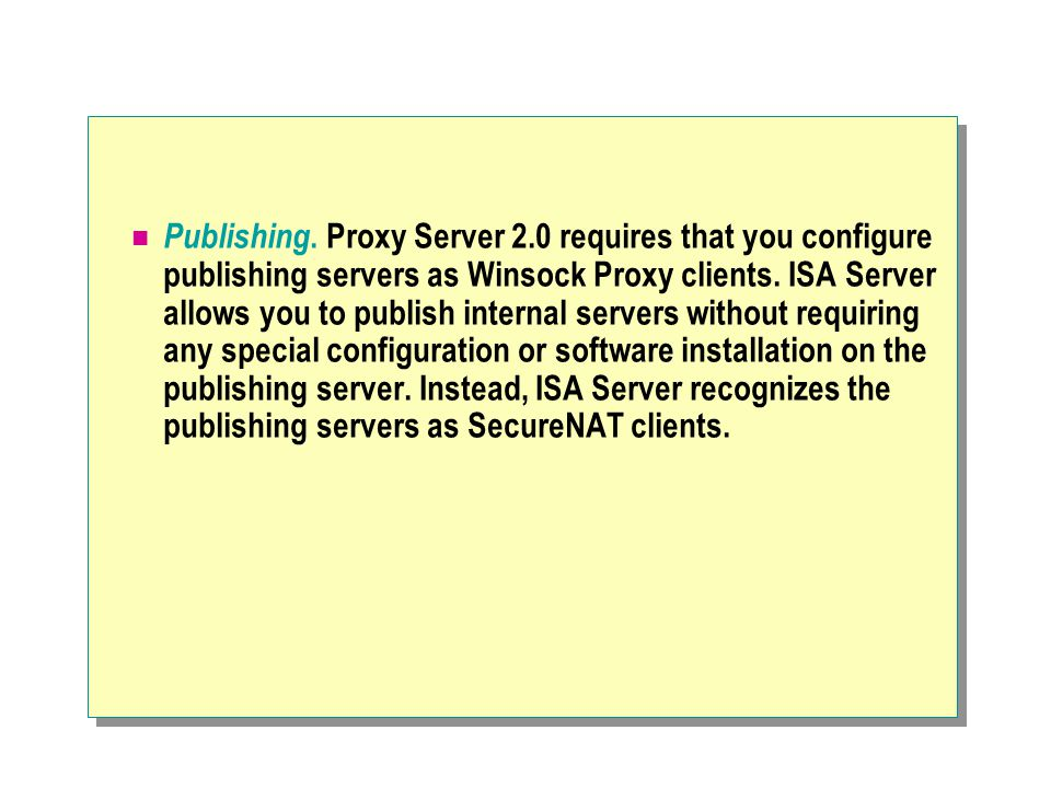 Publishing. Proxy Server 2.0 requires that you configure publishing servers as Winsock Proxy clients. ISA Server allows you to publish internal server
