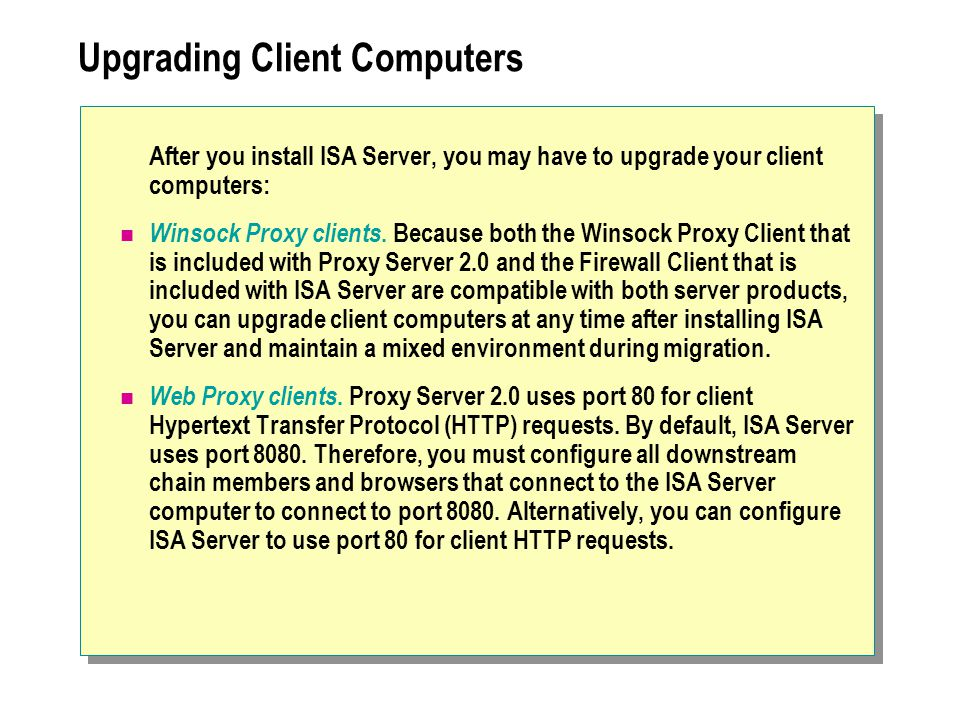 Upgrading Client Computers After you install ISA Server, you may have to upgrade your client computers: Winsock Proxy clients. Because both the Winsoc