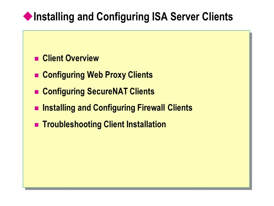  Installing and Configuring ISA Server Clients Client Overview Configuring Web Proxy Clients Configuring SecureNAT Clients Installing and Configuring