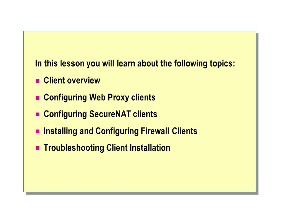 In this lesson you will learn about the following topics: Client overview Configuring Web Proxy clients Configuring SecureNAT clients Installing and C
