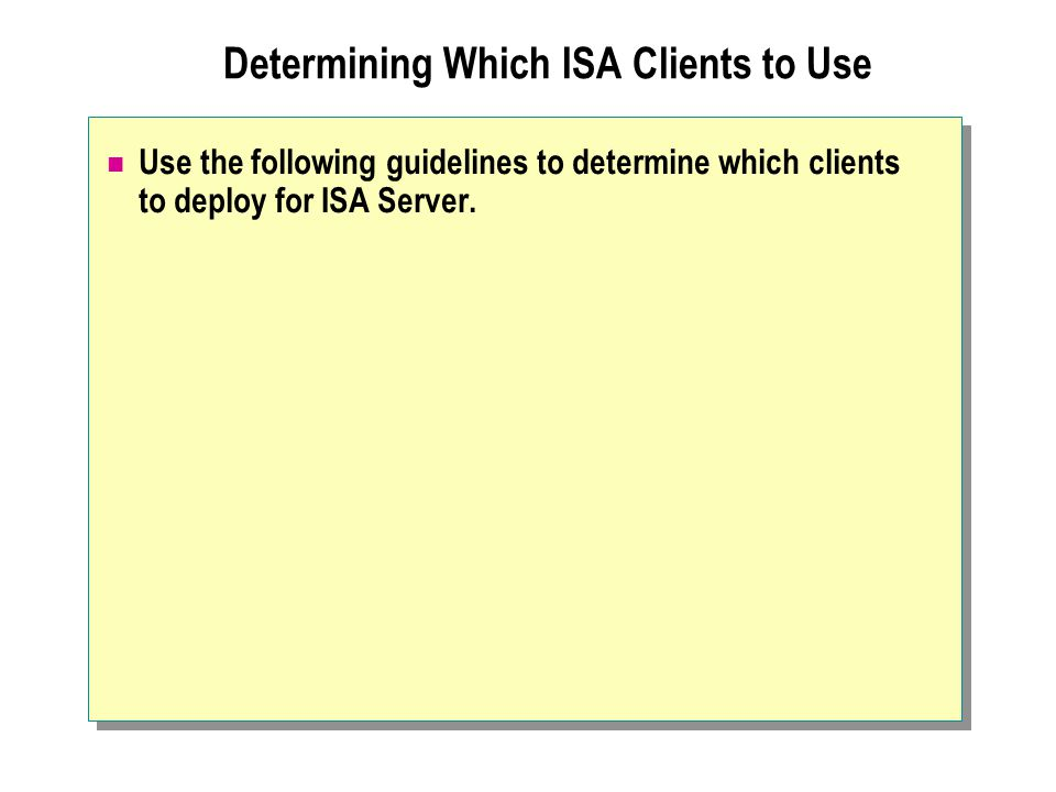 Determining Which ISA Clients to Use Use the following guidelines to determine which clients to deploy for ISA Server.