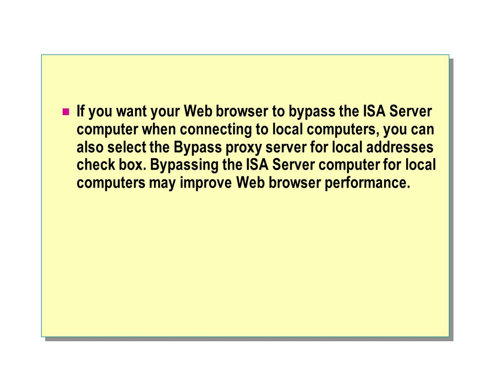 If you want your Web browser to bypass the ISA Server computer when connecting to local computers, you can also select the Bypass proxy server for loc