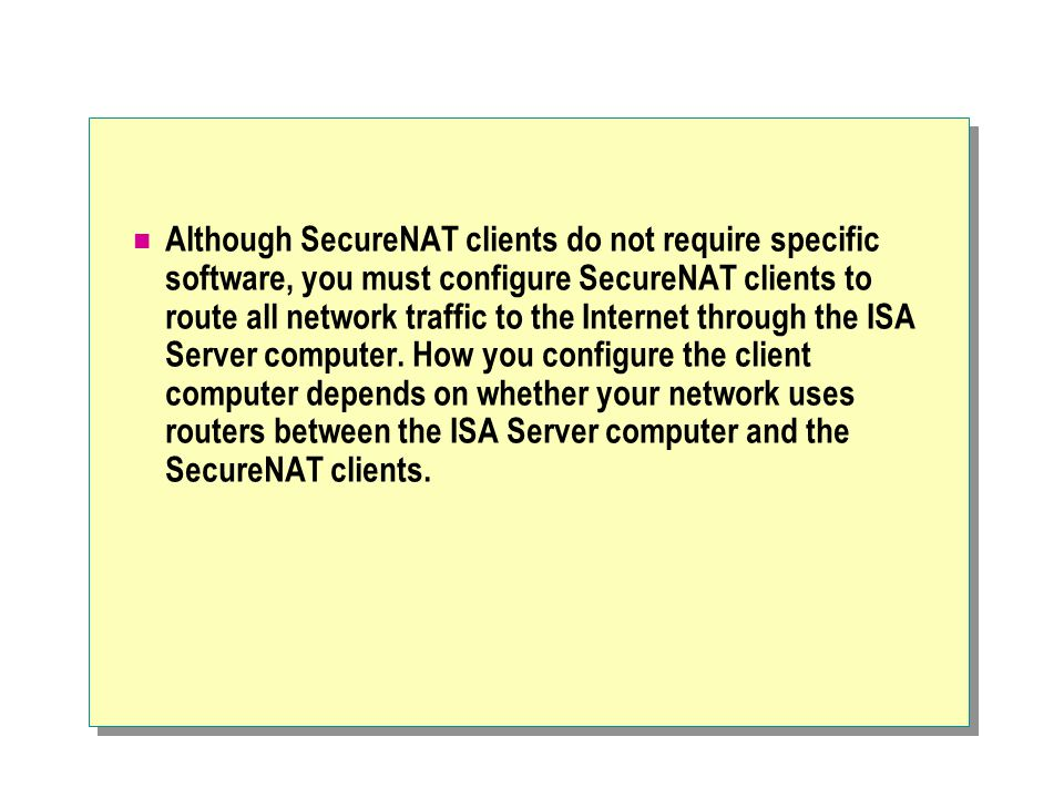Although SecureNAT clients do not require specific software, you must configure SecureNAT clients to route all network traffic to the Internet through