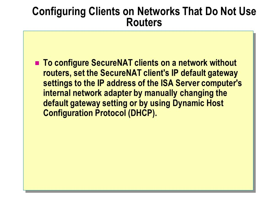 Configuring Clients on Networks That Do Not Use Routers To configure SecureNAT clients on a network without routers, set the SecureNAT client's IP def