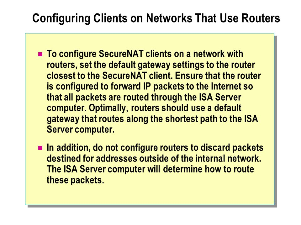 Configuring Clients on Networks That Use Routers To configure SecureNAT clients on a network with routers, set the default gateway settings to the rou