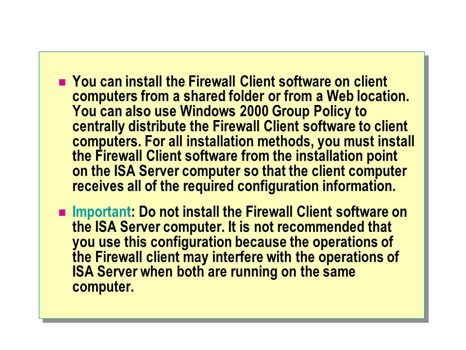 You can install the Firewall Client software on client computers from a shared folder or from a Web location. You can also use Windows 2000 Group Poli