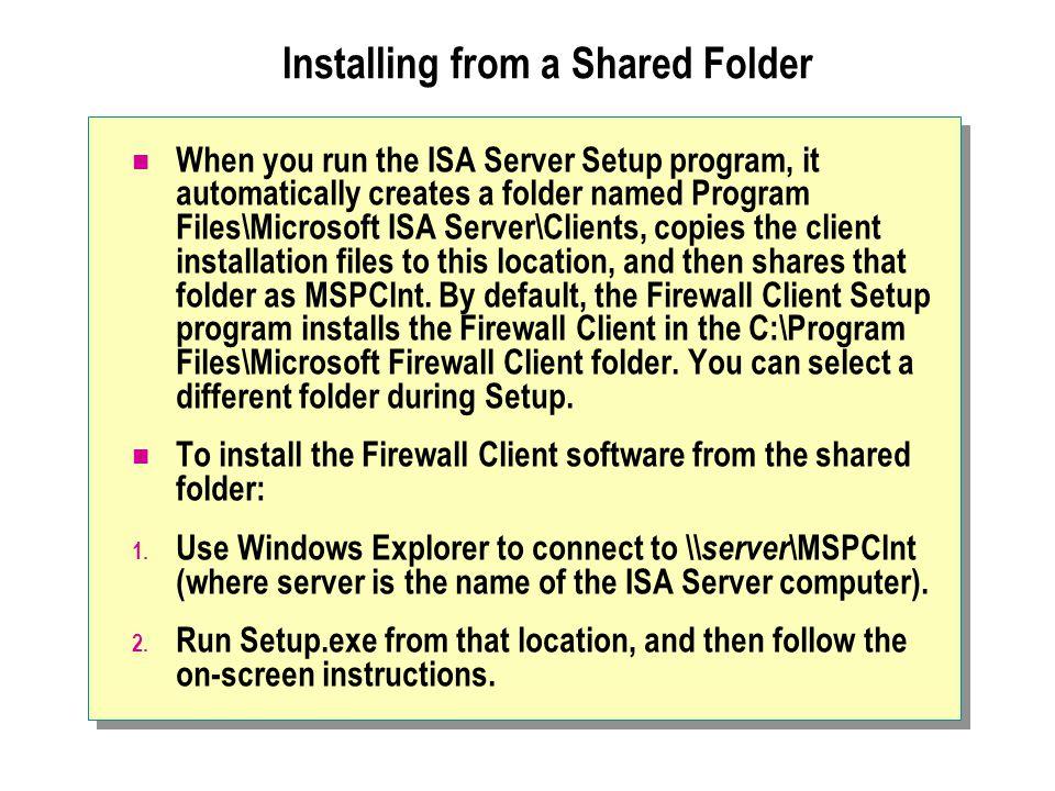 Installing from a Shared Folder When you run the ISA Server Setup program, it automatically creates a folder named Program Files\Microsoft ISA Server\