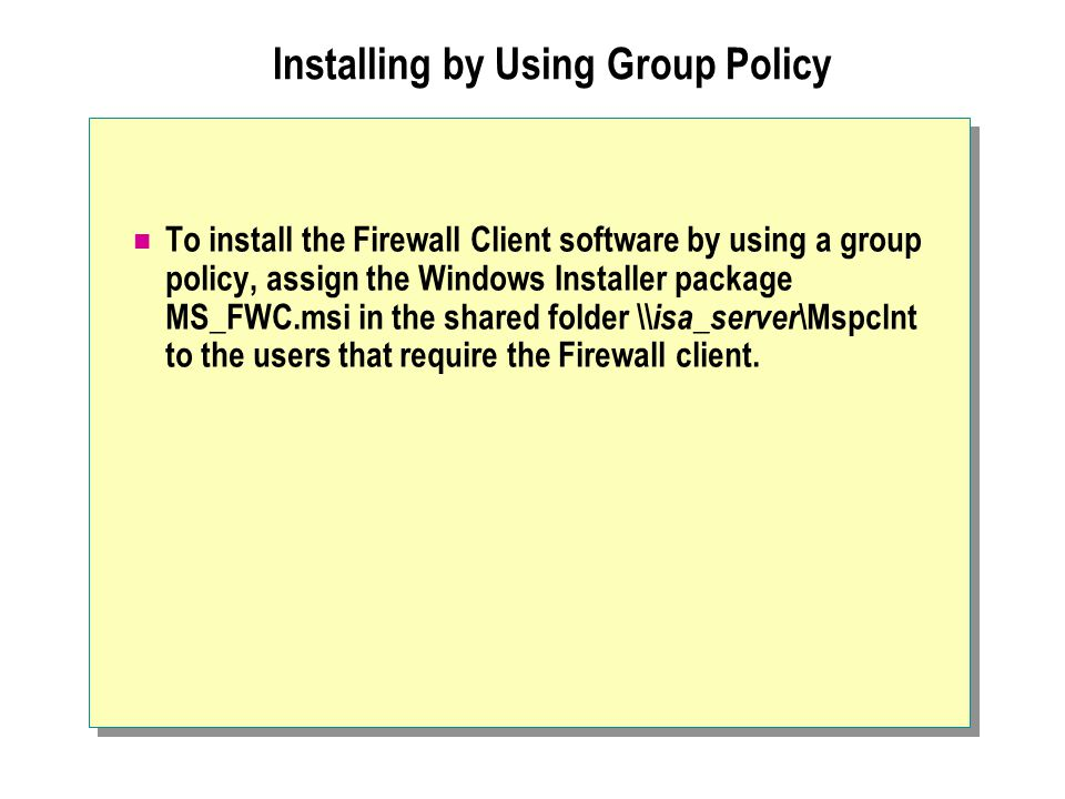 Installing by Using Group Policy To install the Firewall Client software by using a group policy, assign the Windows Installer package MS_FWC.msi in t