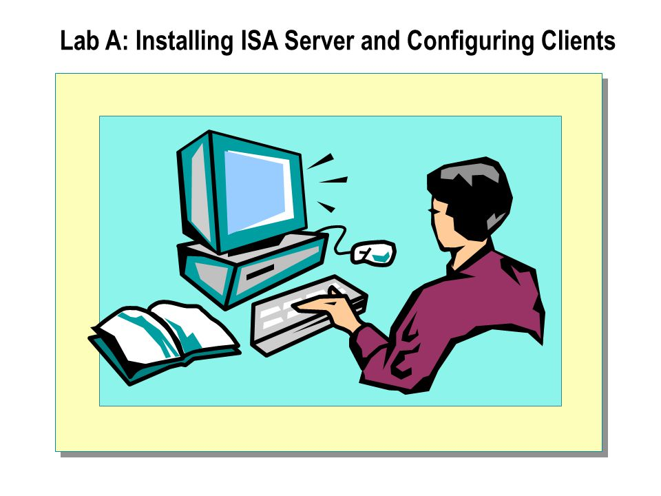 Lab A: Installing ISA Server and Configuring Clients